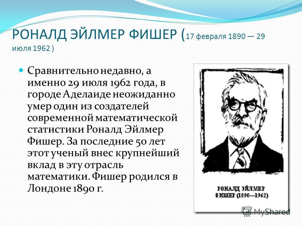 РОНАЛД ЭЙЛМЕР ФИШЕР ( 17 февраля 1890 29 июля 1962 ) Сравнительно недавно, а именно 29 июля 1962 года, в городе Аделаиде неожиданно умер один из создателей современной математической статистики Роналд Эйлмер Фишер. За последние 50 лет этот ученый вне