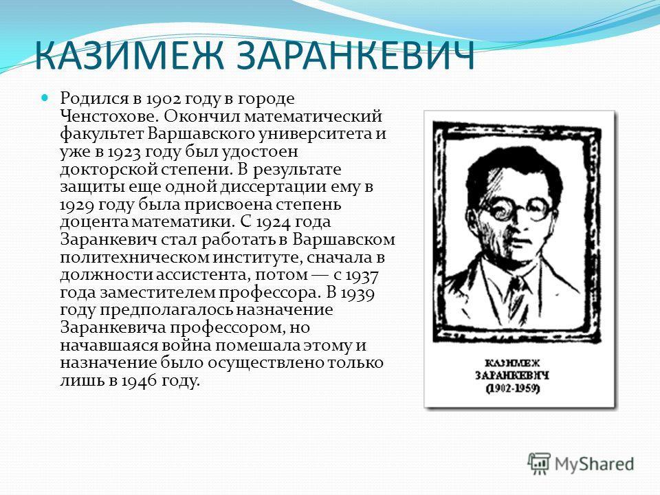 КАЗИМЕЖ ЗАРАНКЕВИЧ Родился в 1902 году в городе Ченстохове. Окончил математический факультет Варшавского университета и уже в 1923 году был удостоен докторской степени. В результате защиты еще одной диссертации ему в 1929 году была присвоена степень
