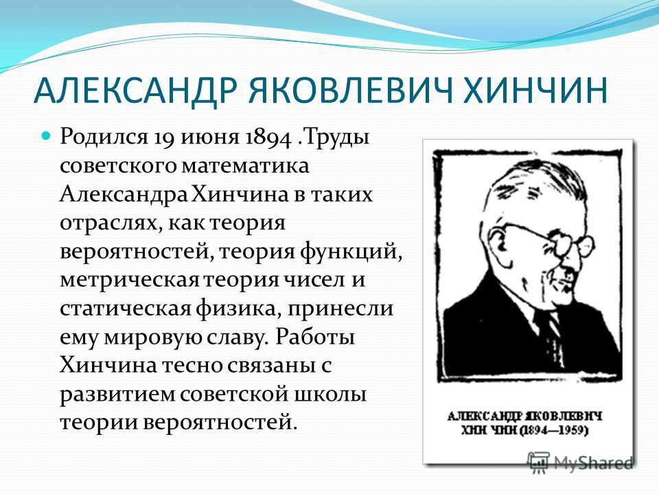 АЛЕКСАНДР ЯКОВЛЕВИЧ ХИНЧИН Родился 19 июня 1894.Труды советского математика Александра Хинчина в таких отраслях, как теория вероятностей, теория функций, метрическая теория чисел и статическая физика, принесли ему мировую славу. Работы Хинчина тесно