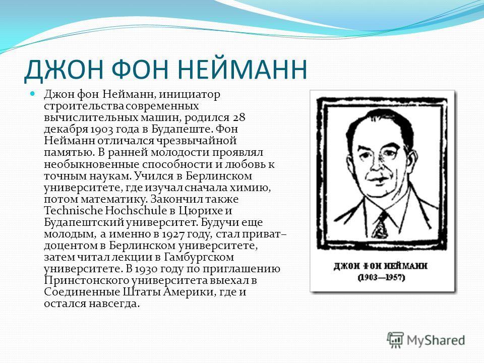 ДЖОН ФОН НЕЙМАНН Джон фон Нейманн, инициатор строительства современных вычислительных машин, родился 28 декабря 1903 года в Будапеште. Фон Нейманн отличался чрезвычайной памятью. В ранней молодости проявлял необыкновенные способности и любовь к точны