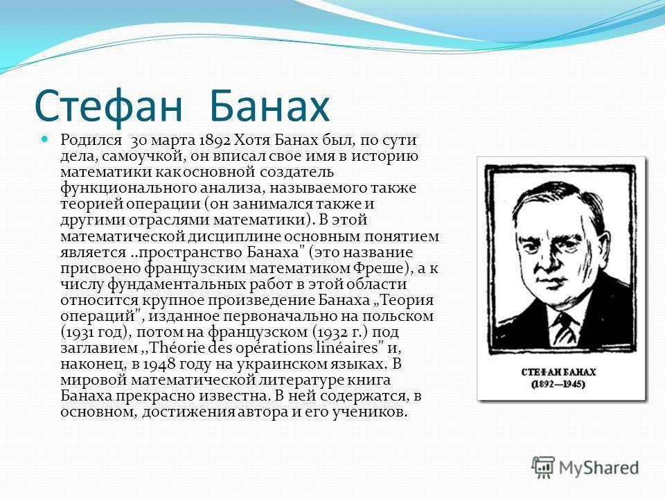 Стефан Банах Родился 30 марта 1892 Хотя Банах был, по сути дела, самоучкой, он вписал свое имя в историю математики как основной создатель функционального анализа, называемого также теорией операции (он занимался также и другими отраслями математики)
