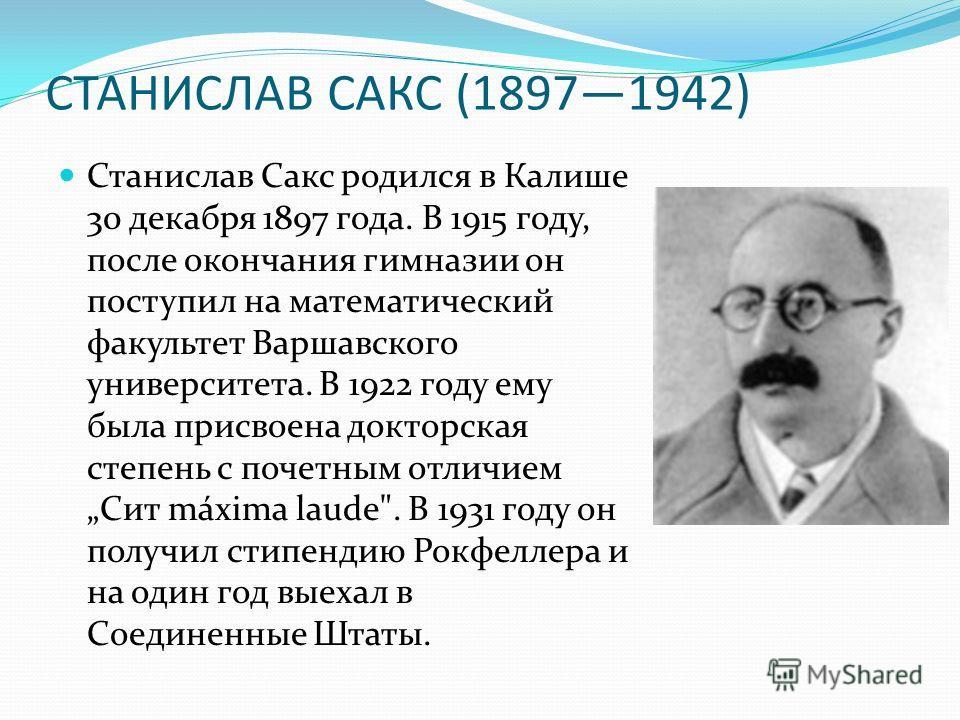 СТАНИСЛАВ САКС (18971942) Станислав Сакс родился в Калише 30 декабря 1897 года. В 1915 году, после окончания гимназии он поступил на математический факультет Варшавского университета. В 1922 году ему была присвоена докторская степень с почетным отлич