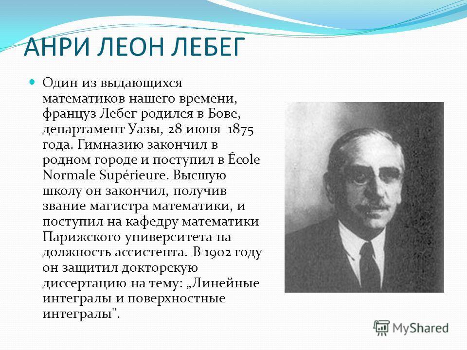 АНРИ ЛЕОН ЛЕБЕГ Один из выдающихся математиков нашего времени, француз Лебег родился в Бове, департамент Уазы, 28 июня 1875 года. Гимназию закончил в родном городе и поступил в École Normale Supérieure. Высшую школу он закончил, получив звание магист