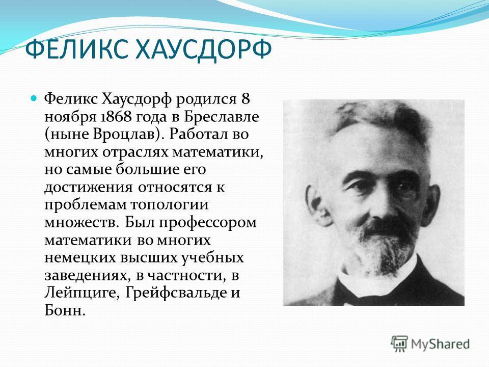 ФЕЛИКС ХАУСДОРФ Феликс Хаусдорф родился 8 ноября 1868 года в Бреславле (ныне Вроцлав). Работал во многих отраслях математики, но самые большие его достижения относятся к проблемам топологии множеств. Был профессором математики во многих немецких высш