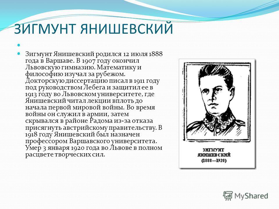 ЗИГМУНТ ЯНИШЕВСКИЙ Зигмунт Янишевский родился 12 июля 1888 года в Варшаве. В 1907 году окончил Львовскую гимназию. Математику и философию изучал за рубежом. Докторскую диссертацию писал в 1911 году под руководством Лебега и защитил ее в 1913 году во