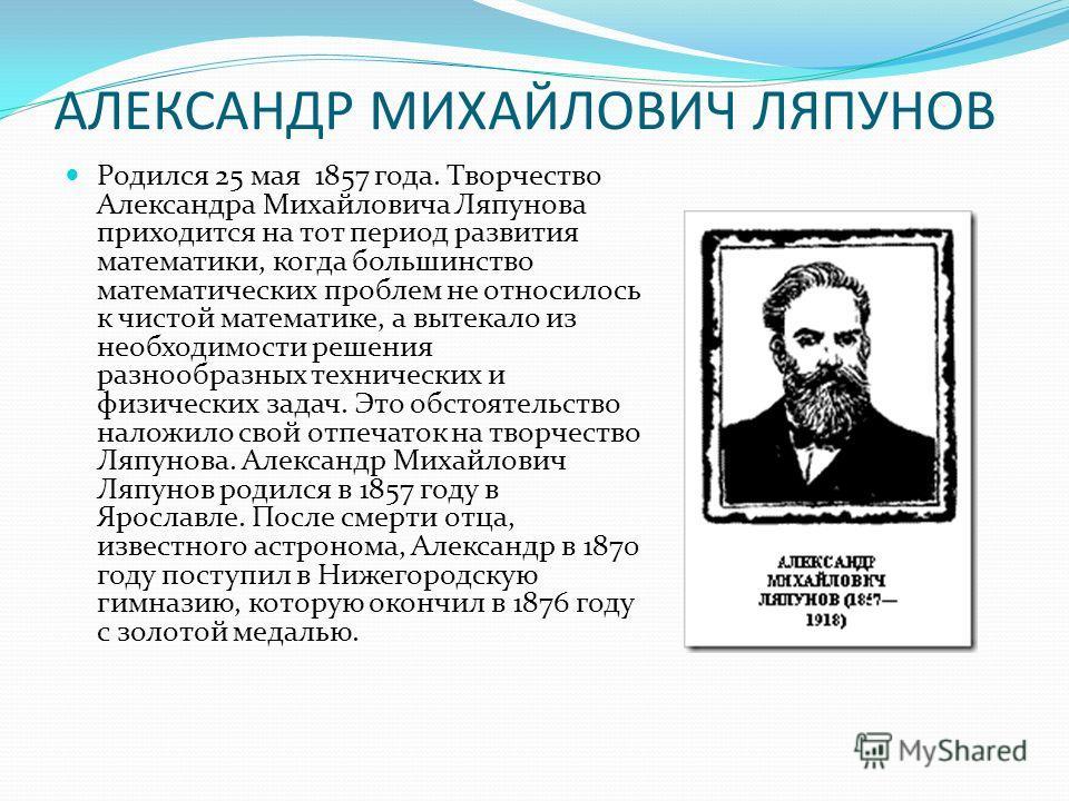 АЛЕКСАНДР МИХАЙЛОВИЧ ЛЯПУНОВ Родился 25 мая 1857 года. Творчество Александра Михайловича Ляпунова приходится на тот период развития математики, когда большинство математических проблем не относилось к чистой математике, а вытекало из необходимости ре