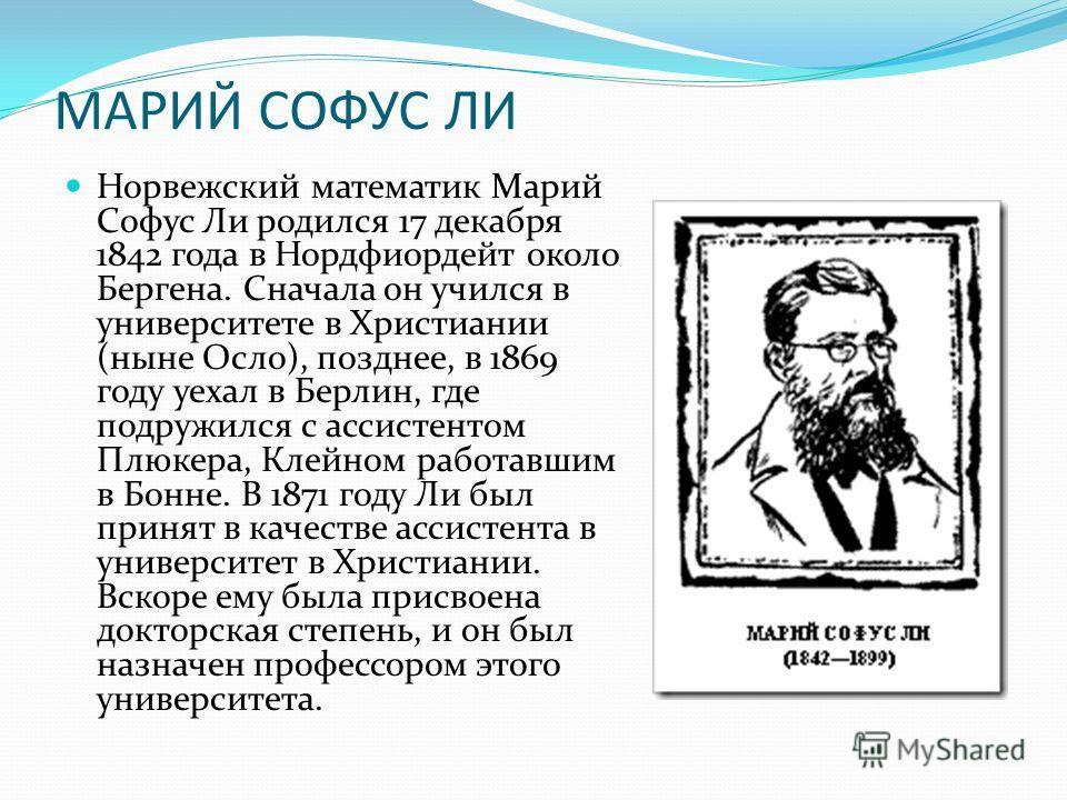 МАРИЙ СОФУС ЛИ Норвежский математик Марий Софус Ли родился 17 декабря 1842 года в Нордфиордейт около Бергена. Сначала он учился в университете в Христиании (ныне Осло), позднее, в 1869 году уехал в Берлин, где подружился с ассистентом Плюкера, Клейно