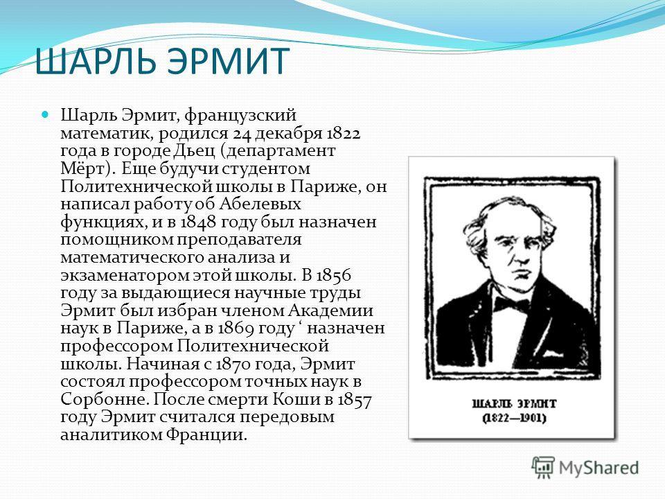 ШАРЛЬ ЭРМИТ Шарль Эрмит, французский математик, родился 24 декабря 1822 года в городе Дьец (департамент Мёрт). Еще будучи студентом Политехнической школы в Париже, он написал работу об Абелевых функциях, и в 1848 году был назначен помощником преподав