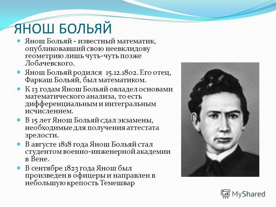 ЯНОШ БОЛЬЯЙ Янош Больяй - известный математик, опубликовавший свою неевклидову геометрию лишь чуть-чуть позже Лобачевского. Янош Больяй родился 15.12.1802. Его отец, Фаркаш Больяй, был математиком. К 13 годам Янош Больяй овладел основами математическ