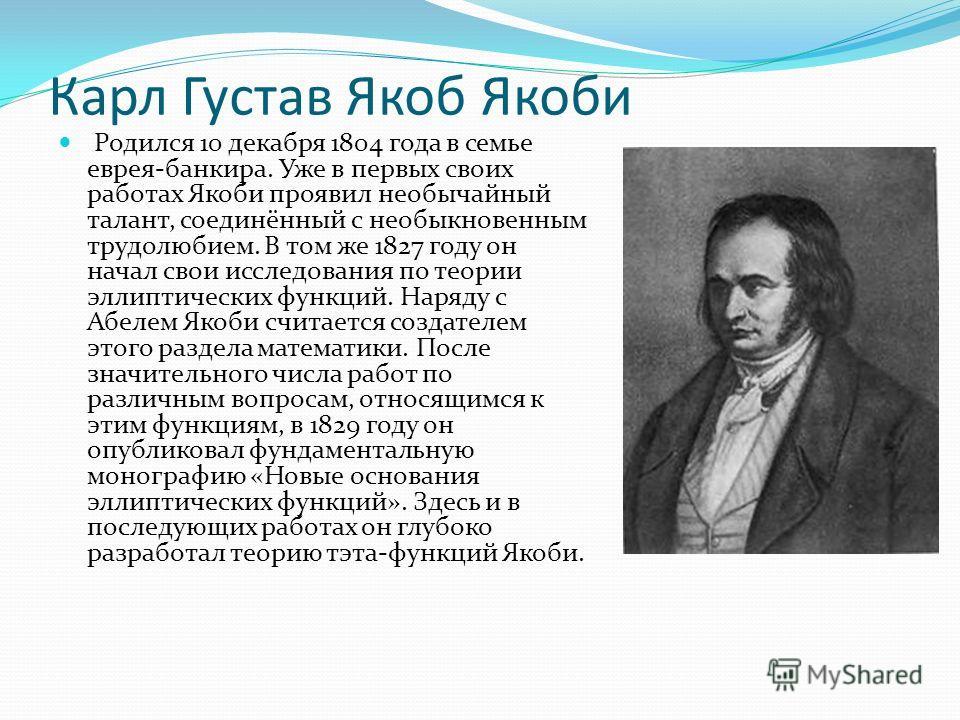Карл Густав Якоб Якоби Родился 10 декабря 1804 года в семье еврея-банкира. Уже в первых своих работах Якоби проявил необычайный талант, соединённый с необыкновенным трудолюбием. В том же 1827 году он начал свои исследования по теории эллиптических фу