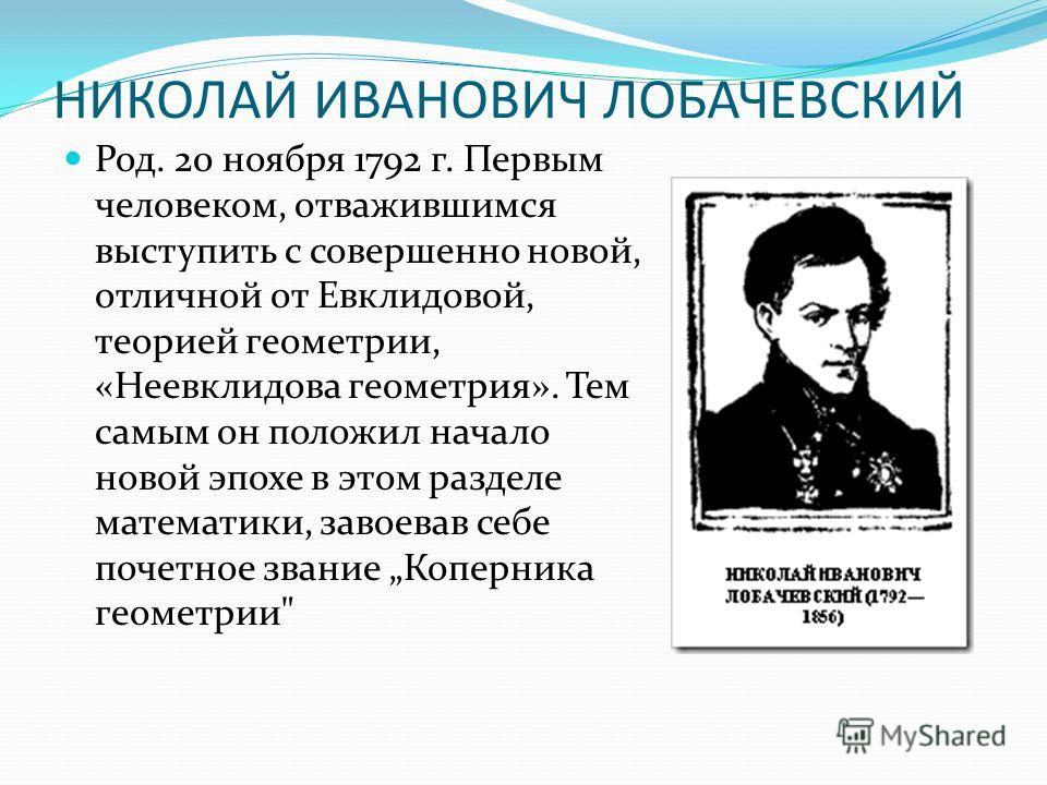 НИКОЛАЙ ИВАНОВИЧ ЛОБАЧЕВСКИЙ Род. 20 ноября 1792 г. Первым человеком, отважившимся выступить с совершенно новой, отличной от Евклидовой, теорией геометрии, «Неевклидова геометрия». Тем самым он положил начало новой эпохе в этом разделе математики, за