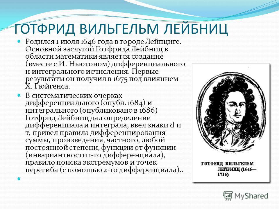 ГОТФРИД ВИЛЬГЕЛЬМ ЛЕЙБНИЦ Родился 1 июля 1646 года в городе Лейпциге. Основной заслугой Готфрида Лейбниц в области математики является создание (вместе с И. Ньютоном) дифференциального и интегрального исчисления. Первые результаты он получил в 1675 п