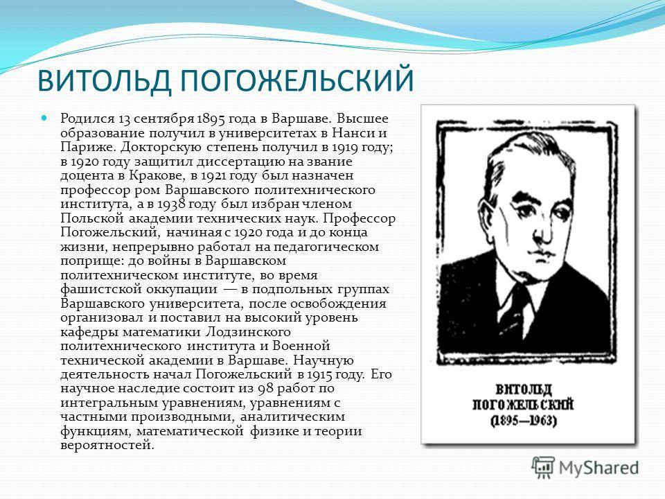 ВИТОЛЬД ПОГОЖЕЛЬСКИЙ Родился 13 сентября 1895 года в Варшаве. Высшее образование получил в университетах в Нанси и Париже. Докторскую степень получил в 1919 году; в 1920 году защитил диссертацию на звание доцента в Кракове, в 1921 году был назначен п