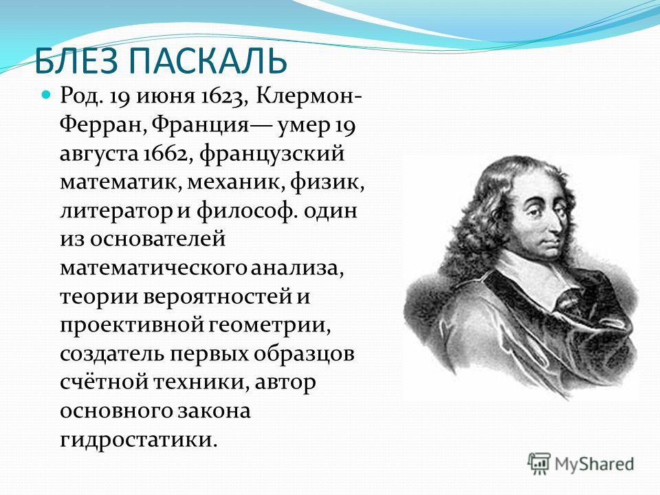 БЛЕЗ ПАСКАЛЬ Род. 19 июня 1623, Клермон- Ферран, Франция умер 19 августа 1662, французский математик, механик, физик, литератор и философ. один из основателей математического анализа, теории вероятностей и проективной геометрии, создатель первых обра