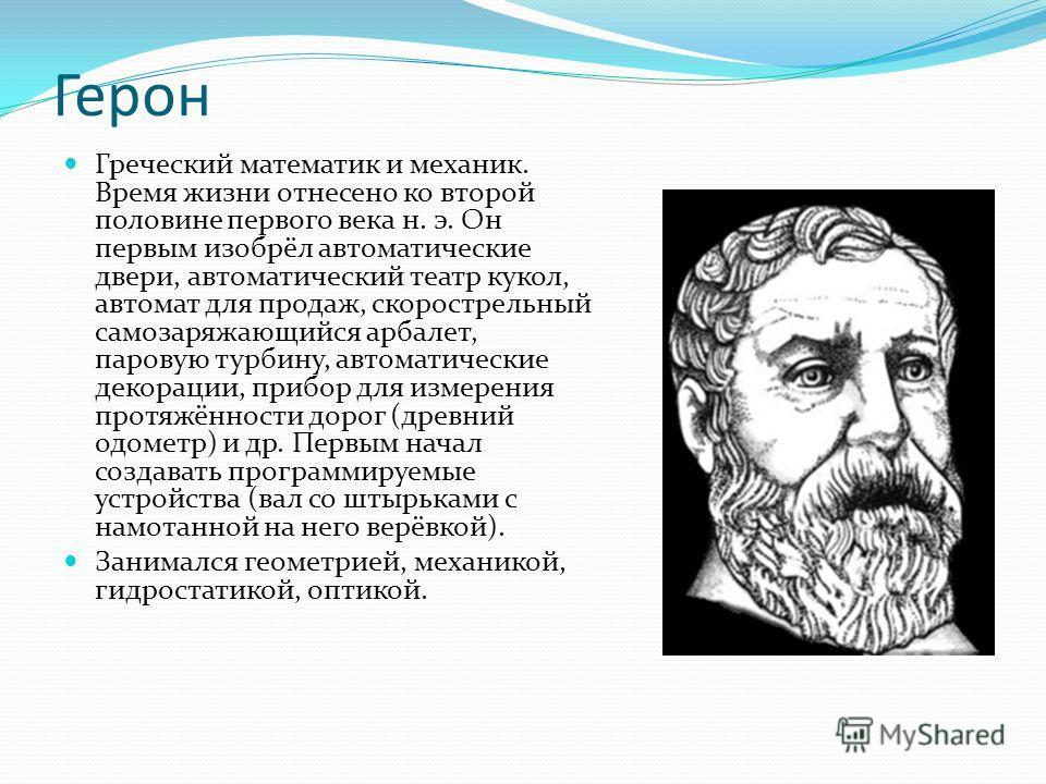 Герон Греческий математик и механик. Время жизни отнесено ко второй половине первого века н. э. Он первым изобрёл автоматические двери, автоматический театр кукол, автомат для продаж, скорострельный самозаряжающийся арбалет, паровую турбину, автомати