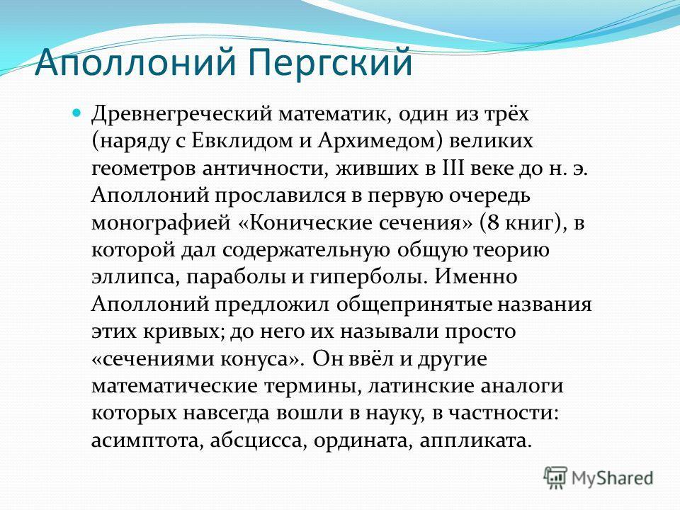 Аполлоний Пергский Древнегреческий математик, один из трёх (наряду с Евклидом и Архимедом) великих геометров античности, живших в III веке до н. э. Аполлоний прославился в первую очередь монографией «Конические сечения» (8 книг), в которой дал содерж
