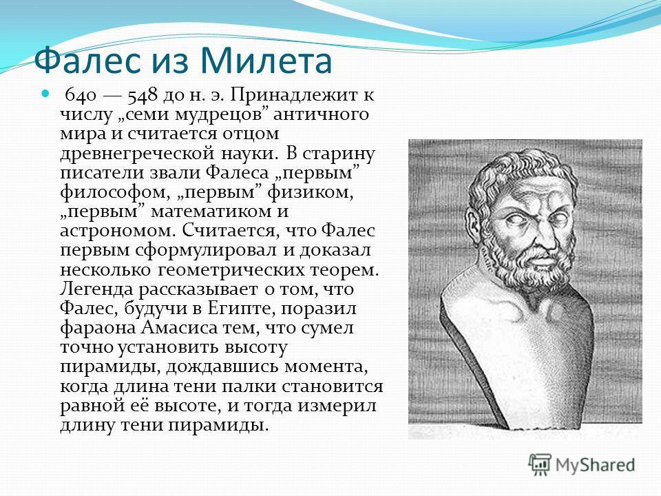 Фалес из Милета 640 548 до н. э. Принадлежит к числу семи мудрецов античного мира и считается отцом древнегреческой науки. В старину писатели звали Фалеса первым философом, первым физиком, первым математиком и астрономом. Считается, что Фалес первым