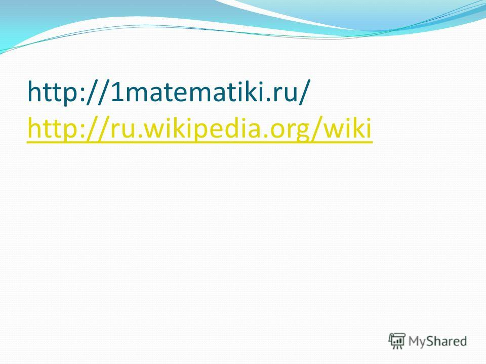 http://1matematiki.ru/ http://ru.wikipedia.org/wiki http://ru.wikipedia.org/wiki