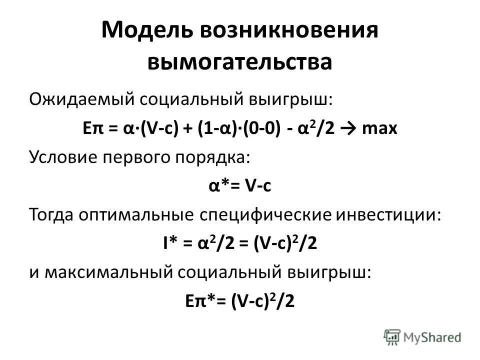 Модель возникновения вымогательства Ожидаемый социальный выигрыш: Eπ = α(V-c) + (1-α)(0-0) - α 2 /2 max Условие первого порядка: α*= V-c Тогда оптимальные специфические инвестиции: I* = α 2 /2 = (V-c) 2 /2 и максимальный социальный выигрыш: Eπ*= (V-c