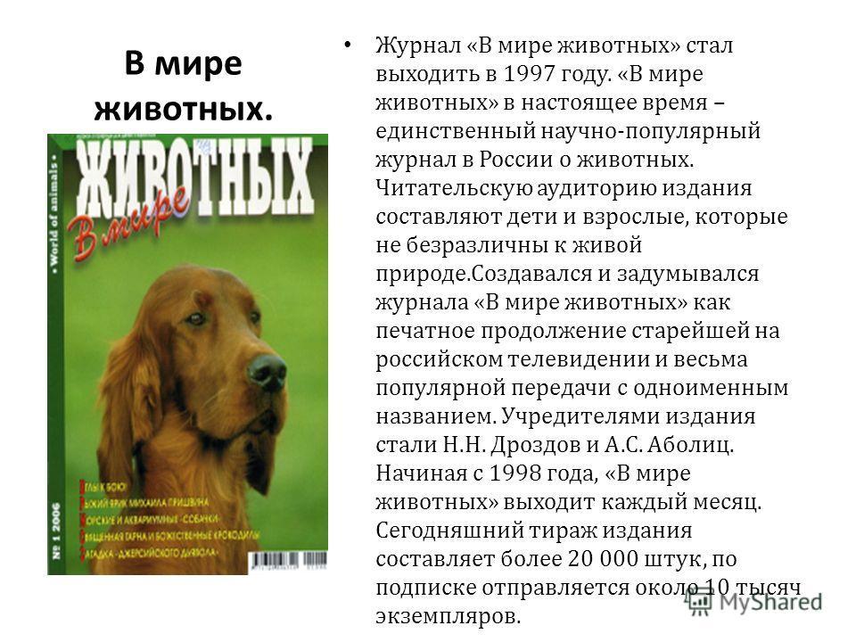 В мире животных. Журнал «В мире животных» стал выходить в 1997 году. «В мире животных» в настоящее время – единственный научно-популярный журнал в России о животных. Читательскую аудиторию издания составляют дети и взрослые, которые не безразличны к