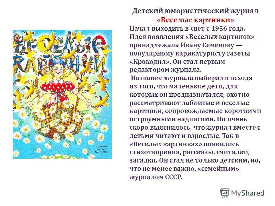 Детский юмористический журнал «Веселые картинки» Начал выходить в свет с 1956 года. Идея появления «Веселых картинок» принадлежала Ивану Семенову популярному карикатуристу газеты «Крокодил». Он стал первым редактором журнала. Название журнала выбирал