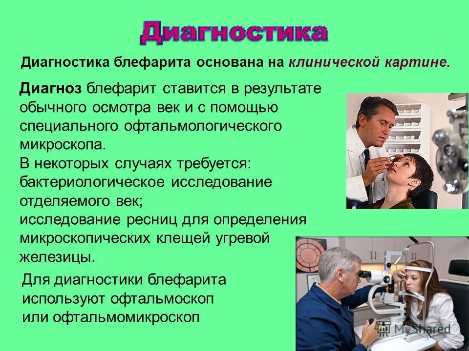 Диагноз блефарит ставится в результате обычного осмотра век и с помощью специального офтальмологического микроскопа. В некоторых случаях требуется: бактериологическое исследование отделяемого век; исследование ресниц для определения микроскопических
