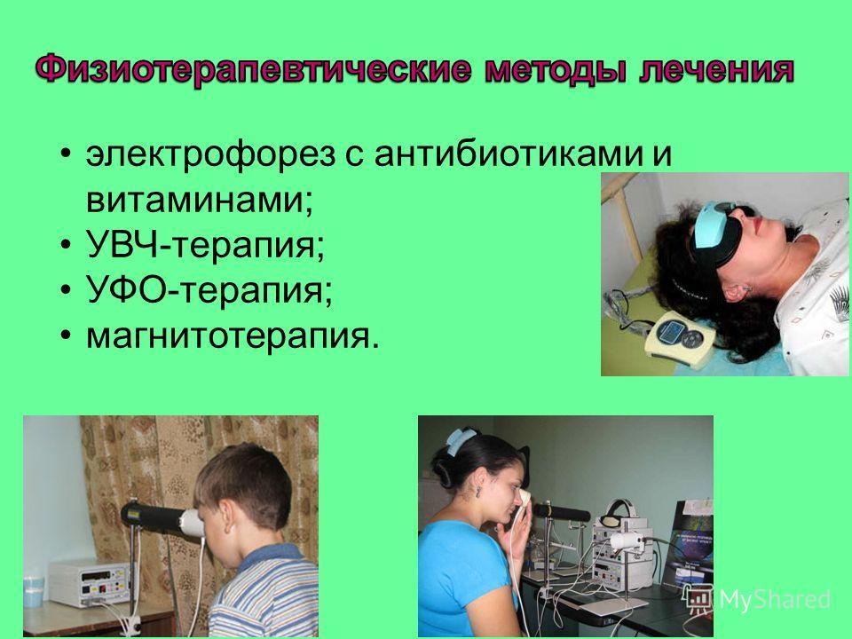 электрофорез с антибиотиками и витаминами; УВЧ-терапия; УФО-терапия; магнитотерапия.