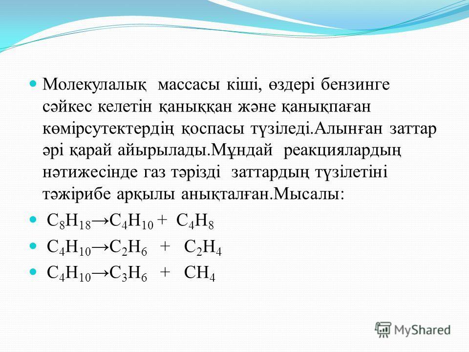 Молекулалық массасы кіші, өздері бензинге сәйкес келетін қаныққан және қанықпаған көмірсутектердің қоспасы түзіледі.Алынған заттар әрі қарай айырылады.Мұндай реакциялардың нәтижесінде газ тәрізді заттардың түзілетіні тәжірибе арқылы анықталған.Мысалы
