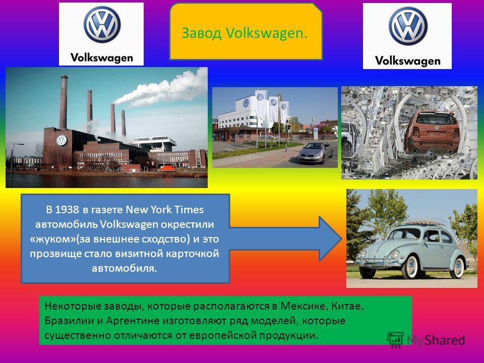 Завод Volkswagen. Некоторые заводы, которые располагаются в Мексике, Китае, Бразилии и Аргентине изготовляют ряд моделей, которые существенно отличаются от европейской продукции. В 1938 в газете New York Times автомобиль Volkswagen окрестили «жуком»(
