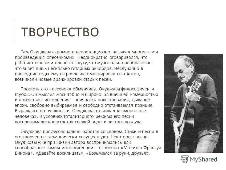 ТВОРЧЕСТВО Сам Окуджава скромно и непретенциозно называл многие свои произведения « песенками ». Неоднократно оговаривался, что работает исключительно по слуху, что музыкально необразован, что знает лишь несколько гитарных аккордов. Неслучайно в посл
