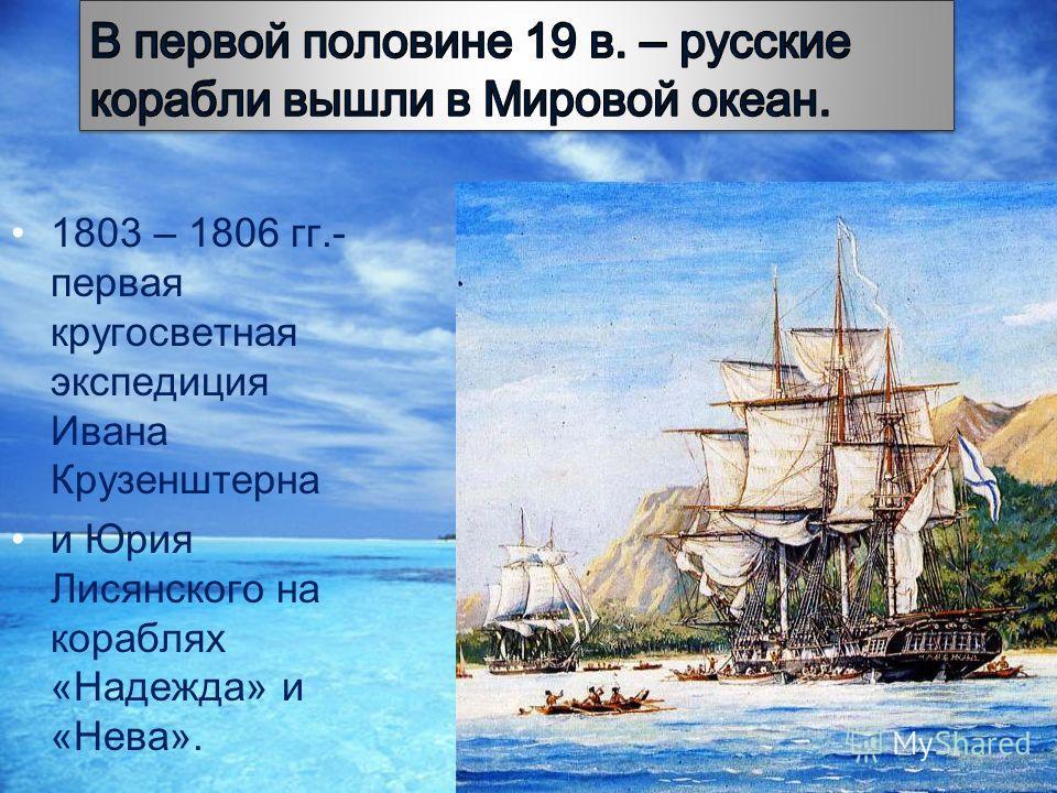 1803 – 1806 гг.- первая кругосветная экспедиция Ивана Крузенштерна и Юрия Лисянского на кораблях «Надежда» и «Нева».