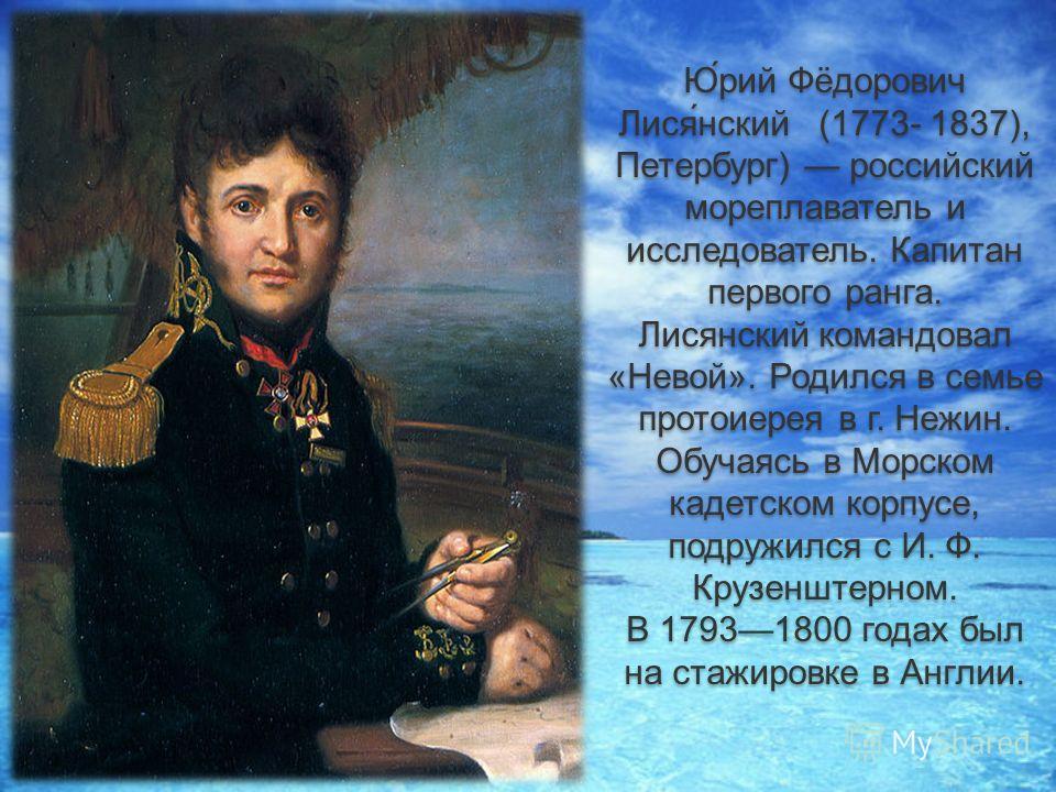 Ю́рий Фёдорович Лися́нский (1773- 1837), Петербург) российский мореплаватель и исследователь. Капитан первого ранга. Лисянский командовал «Невой». Родился в семье протоиерея в г. Нежин. Обучаясь в Морском кадетском корпусе, подружился с И. Ф. Крузенш