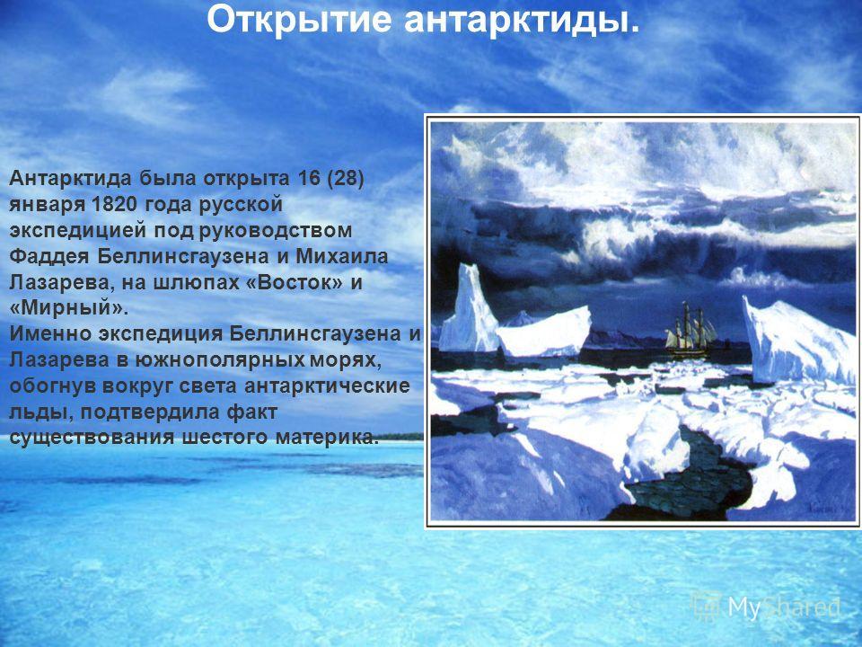Открытие антарктиды. Антарктида была открыта 16 (28) января 1820 года русской экспедицией под руководством Фаддея Беллинсгаузена и Михаила Лазарева, на шлюпах «Восток» и «Мирный». Именно экспедиция Беллинсгаузена и Лазарева в южнополярных морях, обог