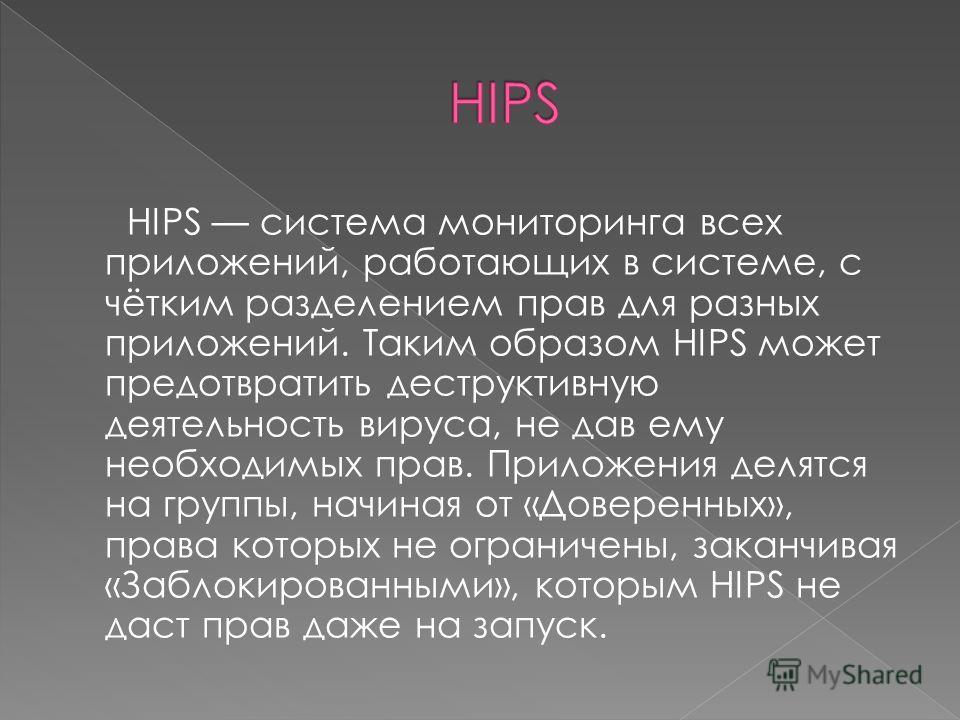 HIPS система мониторинга всех приложений, работающих в системе, с чётким разделением прав для разных приложений. Таким образом HIPS может предотвратить деструктивную деятельность вируса, не дав ему необходимых прав. Приложения делятся на группы, начи
