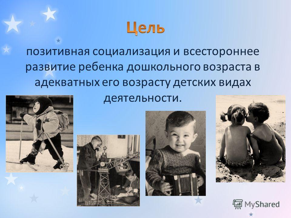 позитивная социализация и всестороннее развитие ребенка дошкольного возраста в адекватных его возрасту детских видах деятельности.