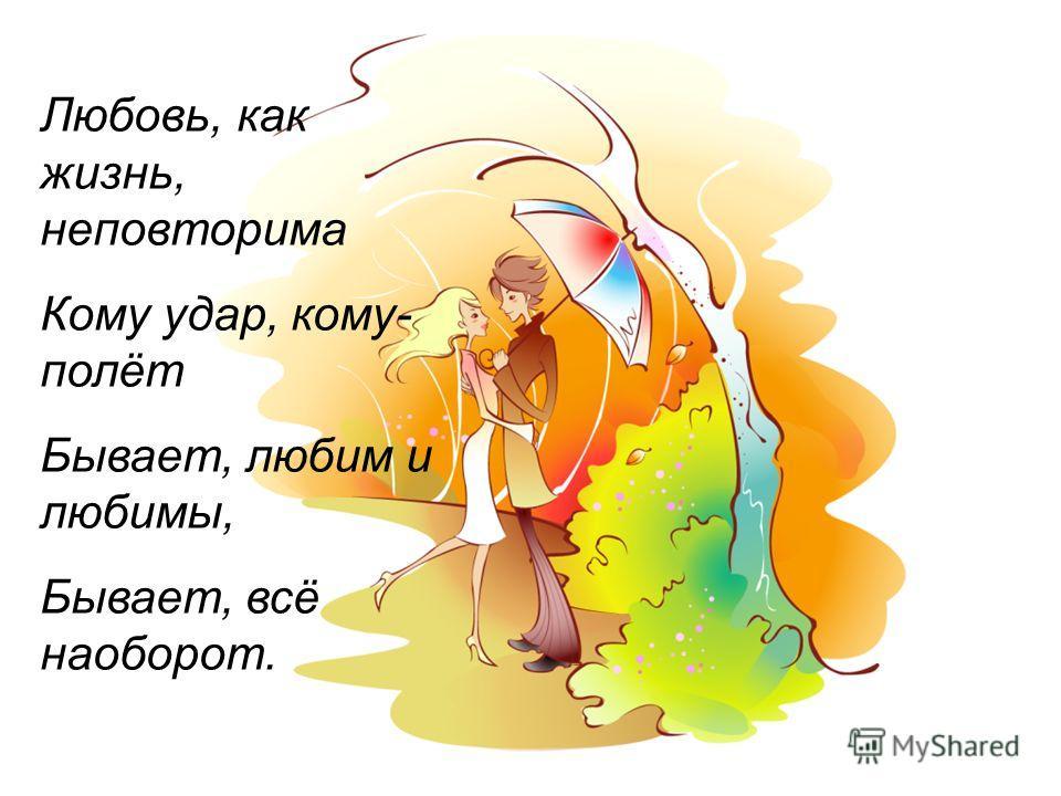 Любовь, как жизнь, неповторима Кому удар, кому- полёт Бывает, любим и любимы, Бывает, всё наоборот.