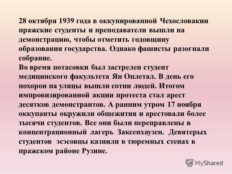 28 октября 1939 года в оккупированной Чехословакии пражские студенты и преподаватели вышли на демонстрацию, чтобы отметить годовщину образования государства. Однако фашисты разогнали собрание. Во время потасовки был застрелен студент медицинского фак