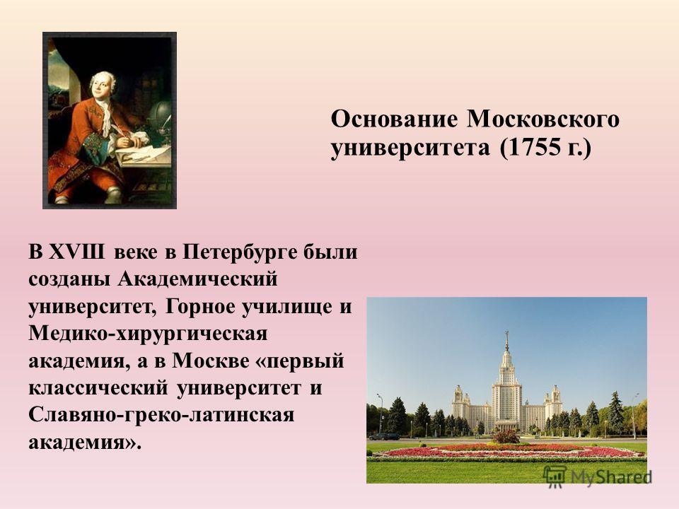 В XVIII веке в Петербурге были созданы Академический университет, Горное училище и Медико-хирургическая академия, а в Москве «первый классический университет и Славяно-греко-латинская академия». Основание Московского университета (1755 г.)