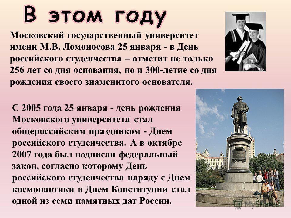 Московский государственный университет имени М.В. Ломоносова 25 января - в День российского студенчества – отметит не только 256 лет со дня основания, но и 300-летие со дня рождения своего знаменитого основателя. С 2005 года 25 января - день рождения