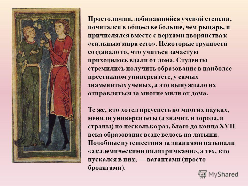 Простолюдин, добивавшийся ученой степени, почитался в обществе больше, чем рыцарь, и причислялся вместе с верхами дворянства к «сильным мира сего». Некоторые трудности создавало то, что учиться зачастую приходилось вдали от дома. Студенты стремились