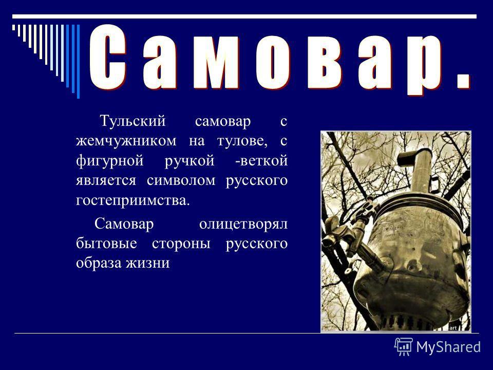 Тульский самовар с жемчужником на тулове, с фигурной ручкой -веткой является символом русского гостеприимства. Самовар олицетворял бытовые стороны русского образа жизни