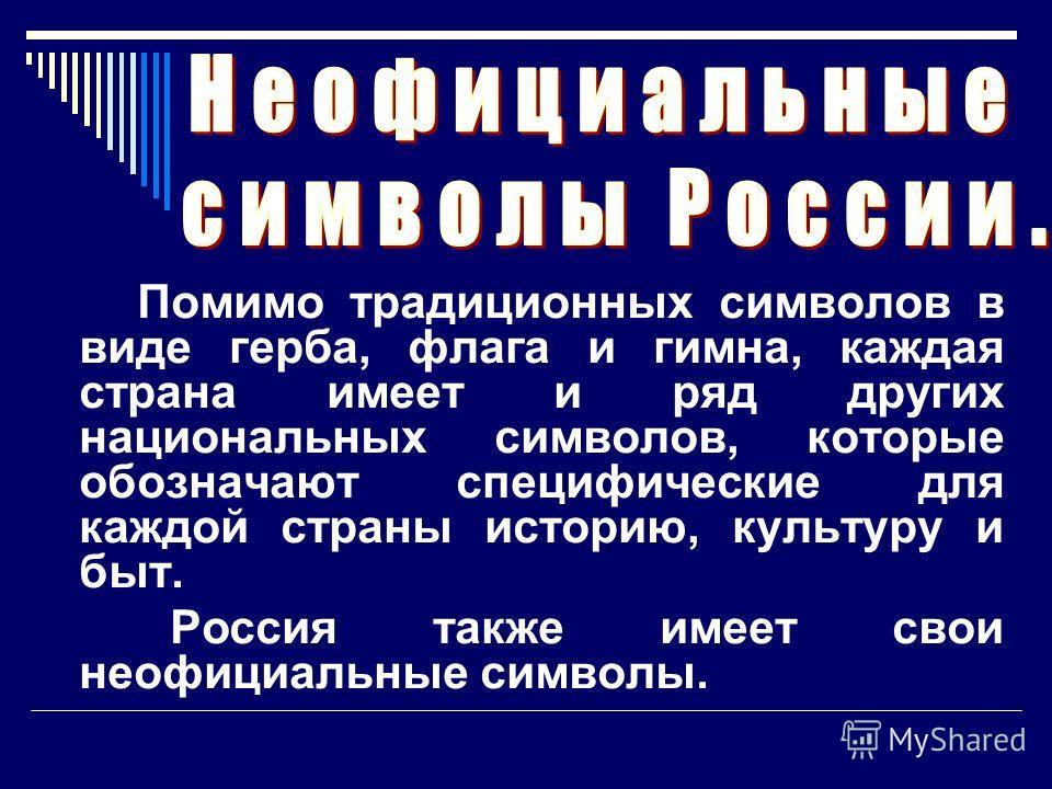 Помимо традиционных символов в виде герба, флага и гимна, каждая страна имеет и ряд других национальных символов, которые обозначают специфические для каждой страны историю, культуру и быт. Россия также имеет свои неофициальные символы.