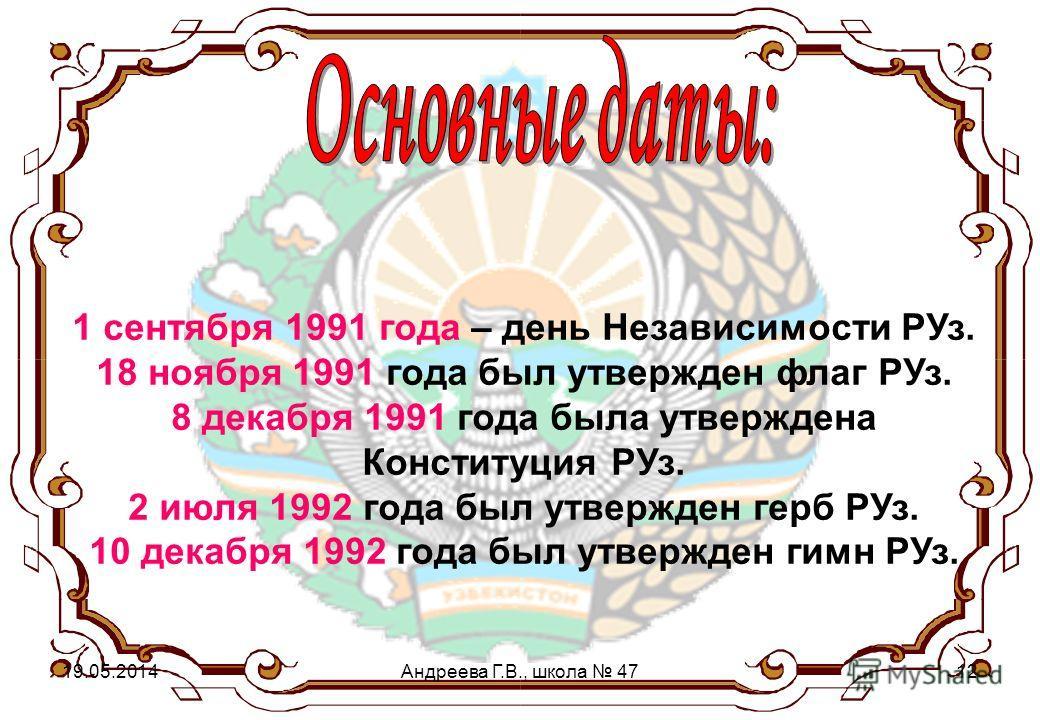 1 сентября 1991 года – день Независимости РУз. 18 ноября 1991 года был утвержден флаг РУз. 8 декабря 1991 года была утверждена Конституция РУз. 2 июля 1992 года был утвержден герб РУз. 10 декабря 1992 года был утвержден гимн РУз. 19.05.2014Андреева Г