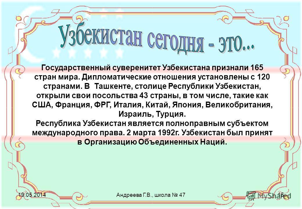 Государственный суверенитет Узбекистана признали 165 стран мира. Дипломатические отношения установлены с 120 странами. В Ташкенте, столице Республики Узбекистан, открыли свои посольства 43 страны, в том числе, такие как США, Франция, ФРГ, Италия, Кит