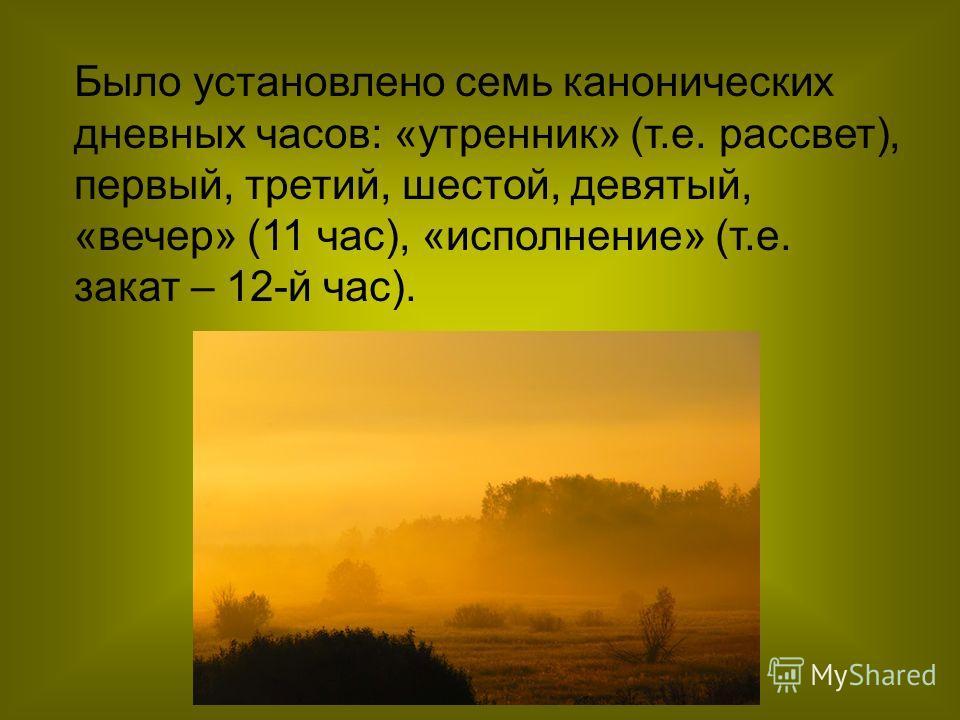 Было установлено семь канонических дневных часов: «утренник» (т.е. рассвет), первый, третий, шестой, девятый, «вечер» (11 час), «исполнение» (т.е. закат – 12-й час).