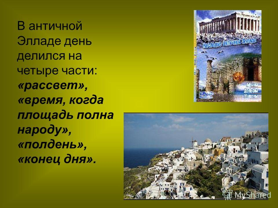 В античной Элладе день делился на четыре части: «рассвет», «время, когда площадь полна народу», «полдень», «конец дня».