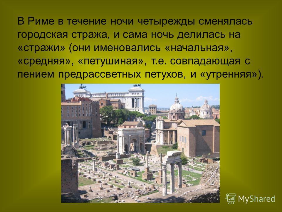 В Риме в течение ночи четырежды сменялась городская стража, и сама ночь делилась на «стражи» (они именовались «начальная», «средняя», «петушиная», т.е. совпадающая с пением предрассветных петухов, и «утренняя»).