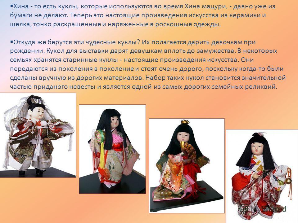 Хина - то есть куклы, которые используются во время Хина мацури, - давно уже из бумаги не делают. Теперь это настоящие произведения искусства из керамики и шелка, тонко раскрашенные и наряженные в роскошные одежды. Откуда же берутся эти чудесные кукл