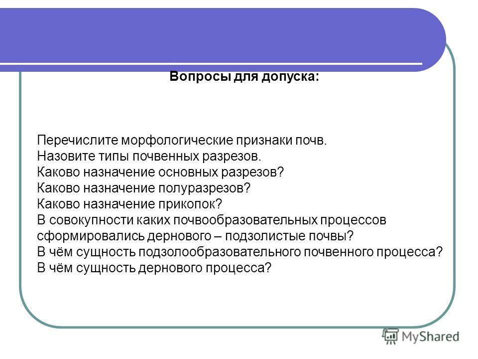 Вопросы для допуска: Перечислите морфологические признаки почв. Назовите типы почвенных разрезов. Каково назначение основных разрезов? Каково назначение полуразрезов? Каково назначение прикопок? В совокупности каких почвообразовательных процессов сфо