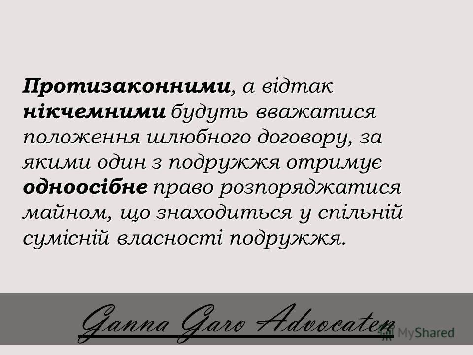Протизаконними, а відтак нікчемними будуть вважатися положення шлюбного договору, за якими один з подружжя отримує одноосібне право розпоряджатися майном, що знаходиться у спільній сумісній власності подружжя. Ganna Garo Advocaten
